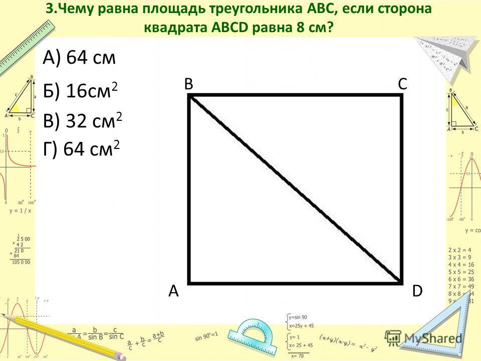 3.Чему равна площадь треугольника АВС, если сторона квадрата АВСD равна 8 см? А) 64 см Б) 16см 2 В С В) 32 см 2 Г) 64 см 2 А D