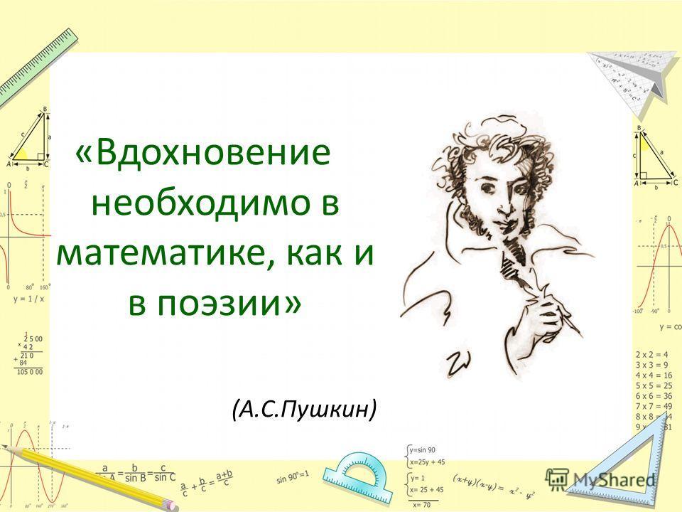 «Вдохновение необходимо в математике, как и в поэзии» (А.С.Пушкин)