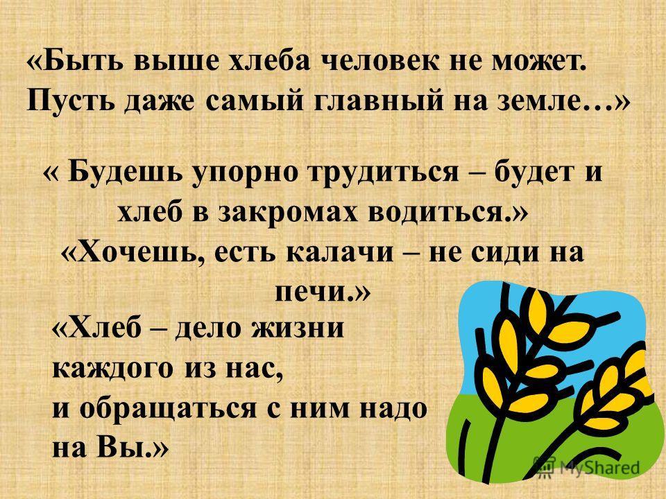 « Будешь упорно трудиться – будет и хлеб в закромах водиться.» «Хочешь, есть калачи – не сиди на печи.» «Быть выше хлеба человек не может. Пусть даже самый главный на земле…» «Хлеб – дело жизни каждого из нас, и обращаться с ним надо на Вы.»