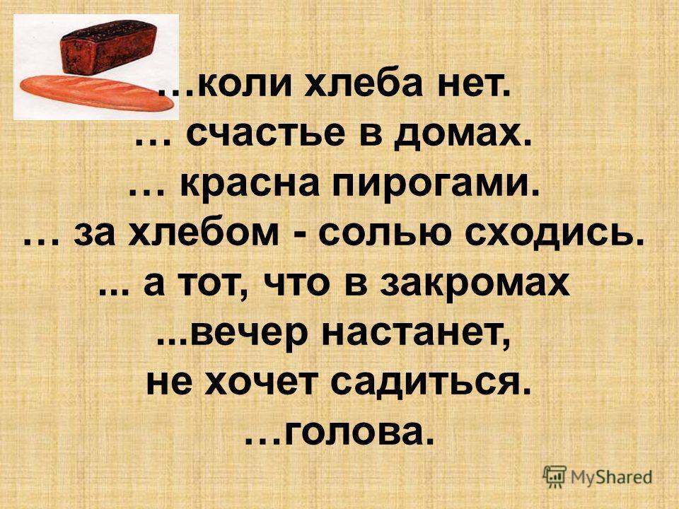 …коли хлеба нет. … счастье в домах. … красна пирогами. … за хлебом - солью сходись.... а тот, что в закромах...вечер настанет, не хочет садиться. …голова.