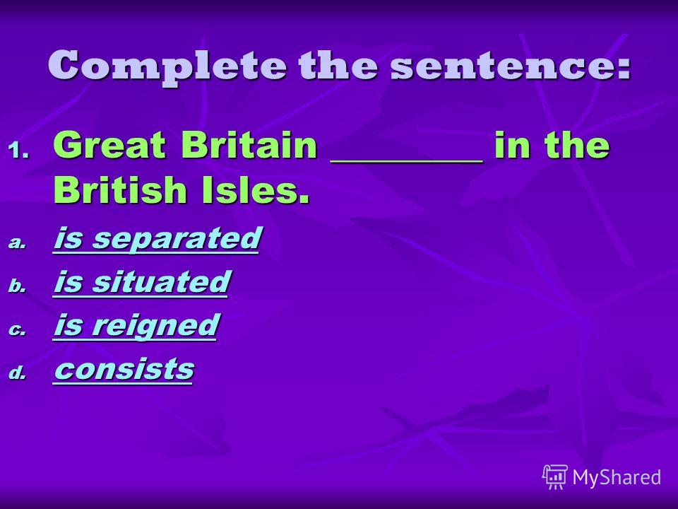 Complete the sentence: 1. Great Britain ________ in the British Isles. a. is separated is separated is separated b. is situated is situated is situated c. is reigned is reigned is reigned d. consists consists