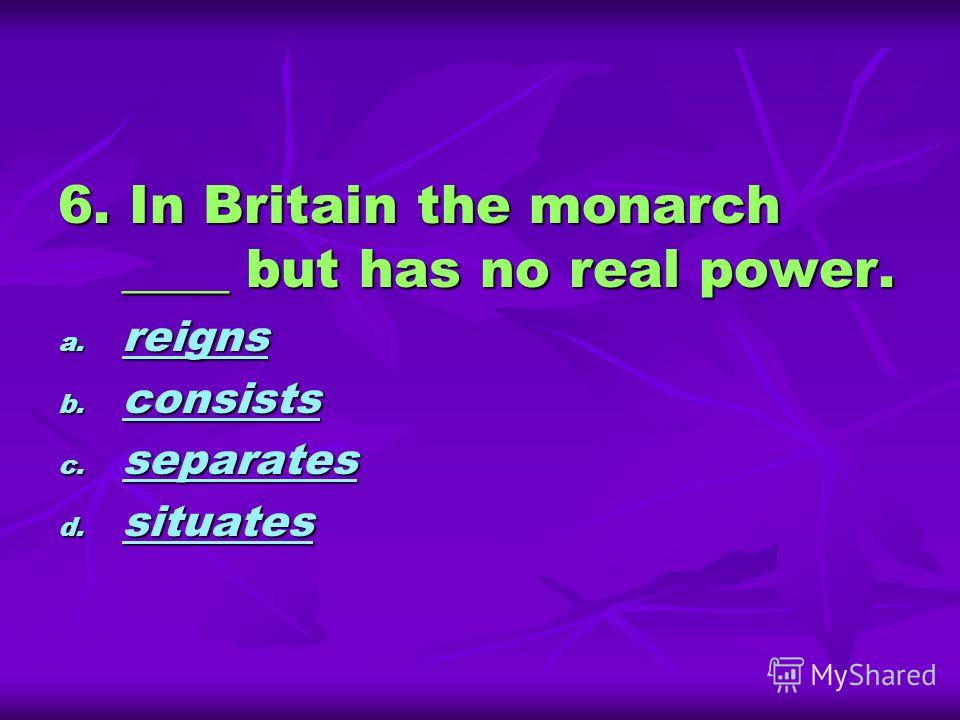 6. In Britain the monarch ____ but has no real power. a. reigns reigns b. consists consists c. separates separates d. situates situates