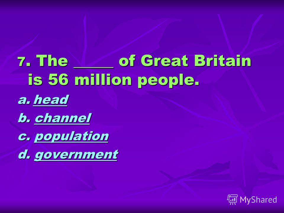 7. The _____ of Great Britain is 56 million people. a. head head b. channel channel c. population population d. government government