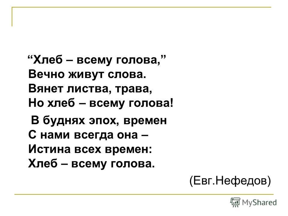 Хлеб – всему голова, Вечно живут слова. Вянет листва, трава, Но хлеб – всему голова! В буднях эпох, времен С нами всегда она – Истина всех времен: Хлеб – всему голова. (Евг.Нефедов)