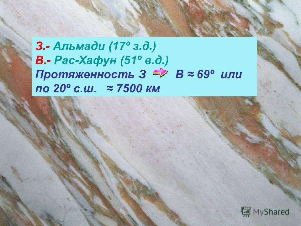З.- Альмади (17º з.д.) В.- Рас-Хафун (51º в.д.) Протяженность З В 69º или по 20º с.ш. 7500 км