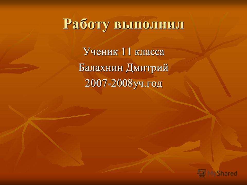 Работу выполнил Ученик 11 класса Балахнин Дмитрий 2007-2008уч.год
