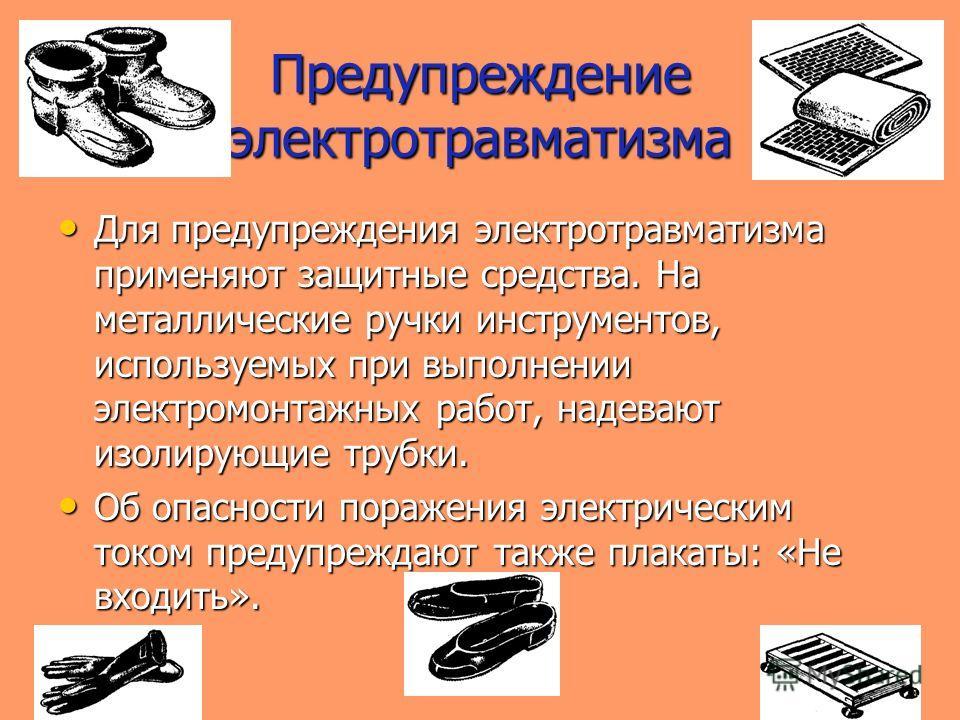 Предупреждение электротравматизма Для предупреждения электротравматизма применяют защитные средства. На металлические ручки инструментов, используемых при выполнении электромонтажных работ, надевают изолирующие трубки. Для предупреждения электротравм
