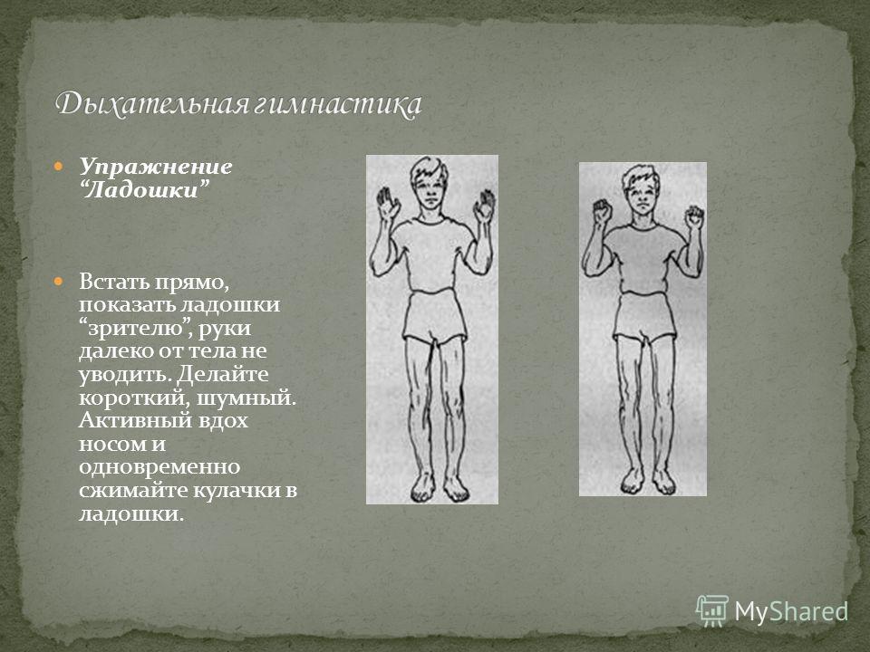 Упражнение Ладошки Встать прямо, показать ладошки зрителю, руки далеко от тела не уводить. Делайте короткий, шумный. Активный вдох носом и одновременно сжимайте кулачки в ладошки.