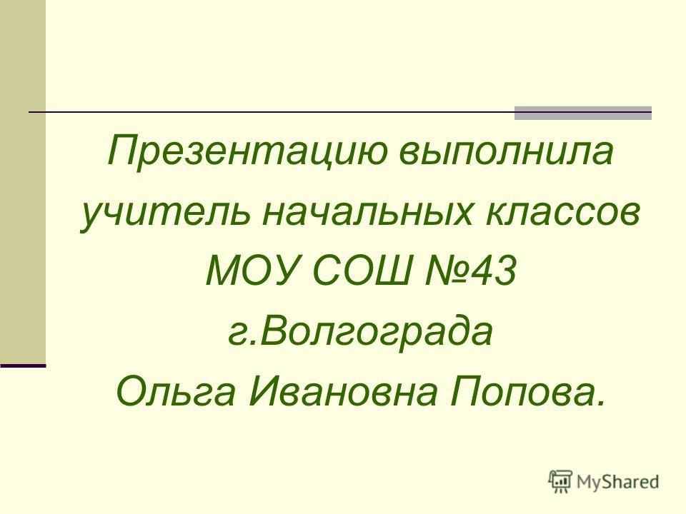 Презентацию выполнила учитель начальных классов МОУ СОШ 43 г.Волгограда Ольга Ивановна Попова.