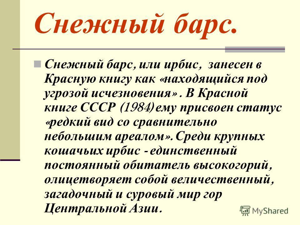 Снежный барс. Снежный барс, или ирбис, занесен в Красную книгу как « находящийся под угрозой исчезновения ». В Красной книге СССР (1984) ему присвоен статус « редкий вид со сравнительно небольшим ареалом ». Среди крупных кошачьих ирбис - единственный