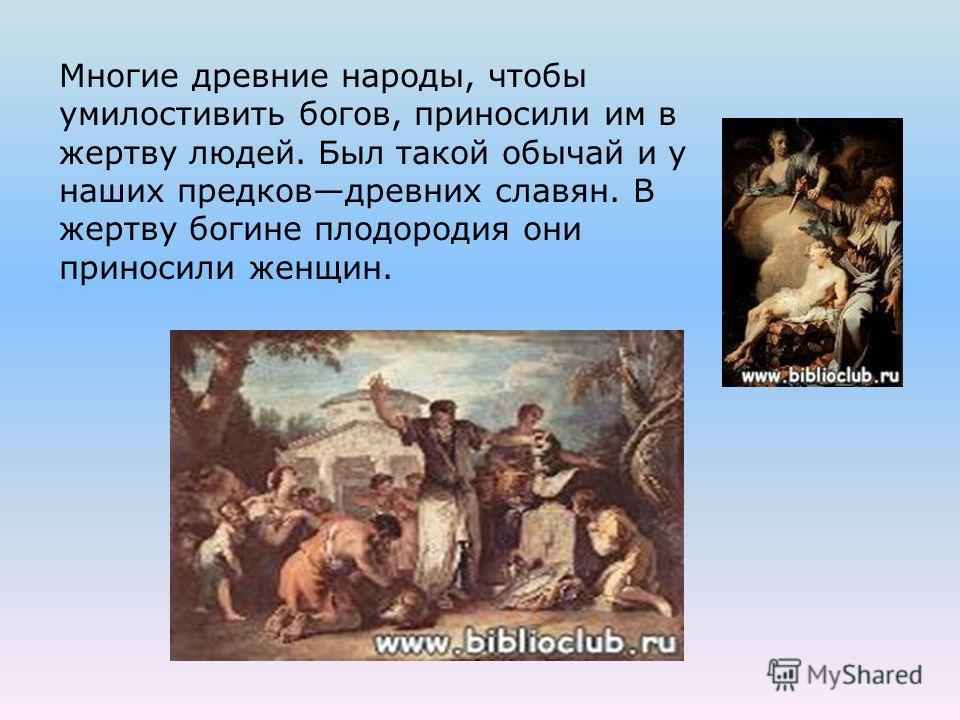 Многие древние народы, чтобы умилостивить богов, приносили им в жертву людей. Был такой обычай и у наших предковдревних славян. В жертву богине плодородия они приносили женщин.