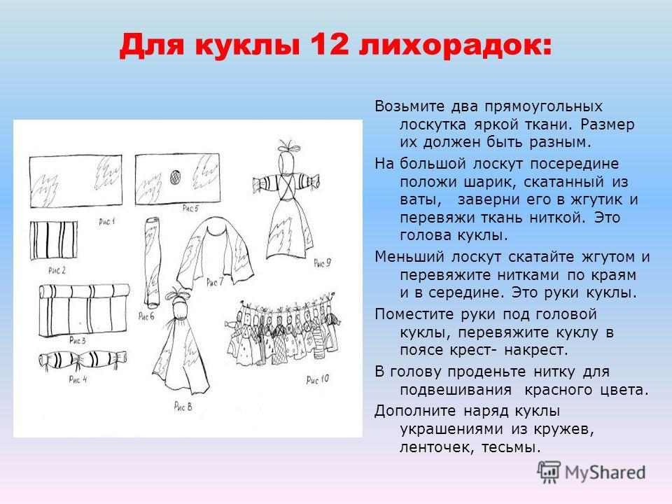 Для куклы 12 лихорадок: Возьмите два прямоугольных лоскутка яркой ткани. Размер их должен быть разным. На большой лоскут посередине положи шарик, скатанный из ваты, заверни его в жгутик и перевяжи ткань ниткой. Это голова куклы. Меньший лоскут скатай