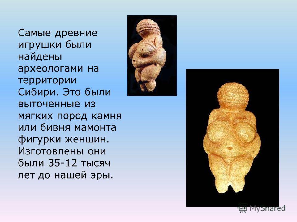 Самые древние игрушки были найдены археологами на территории Сибири. Это были выточенные из мягких пород камня или бивня мамонта фигурки женщин. Изготовлены они были 35-12 тысяч лет до нашей эры.