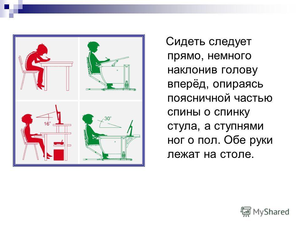 Сидеть следует прямо, немного наклонив голову вперёд, опираясь поясничной частью спины о спинку стула, а ступнями ног о пол. Обе руки лежат на столе.