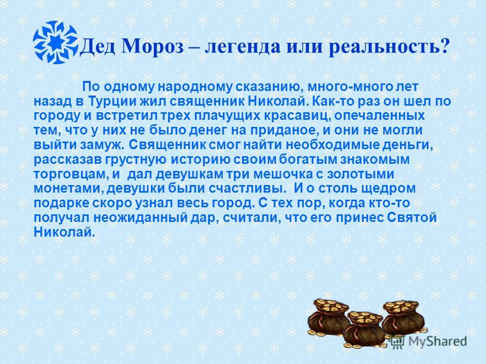 Дед Мороз – легенда или реальность? По одному народному сказанию, много-много лет назад в Турции жил священник Николай. Как-то раз он шел по городу и встретил трех плачущих красавиц, опечаленных тем, что у них не было денег на приданое, и они не могл
