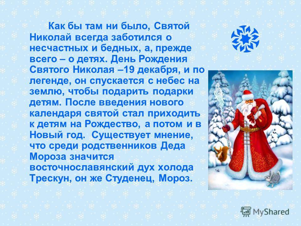 Как бы там ни было, Святой Николай всегда заботился о несчастных и бедных, а, прежде всего – о детях. День Рождения Святого Николая –19 декабря, и по легенде, он спускается с небес на землю, чтобы подарить подарки детям. После введения нового календа