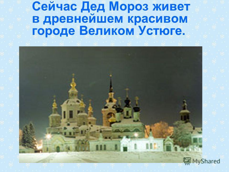 Сейчас Дед Мороз живет в древнейшем красивом городе Великом Устюге.