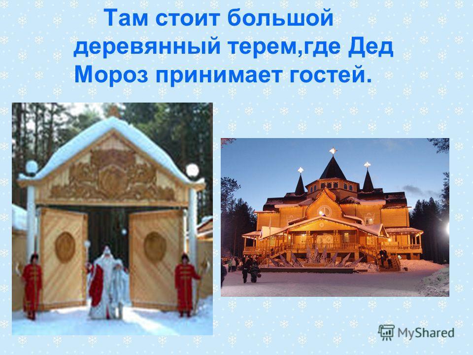 Там стоит большой деревянный терем,где Дед Мороз принимает гостей.