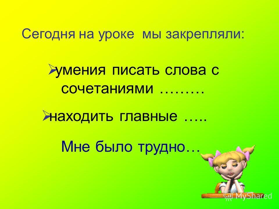 умения писать слова с сочетаниями ……… Сегодня на уроке мы закрепляли: находить главные ….. Мне было трудно…