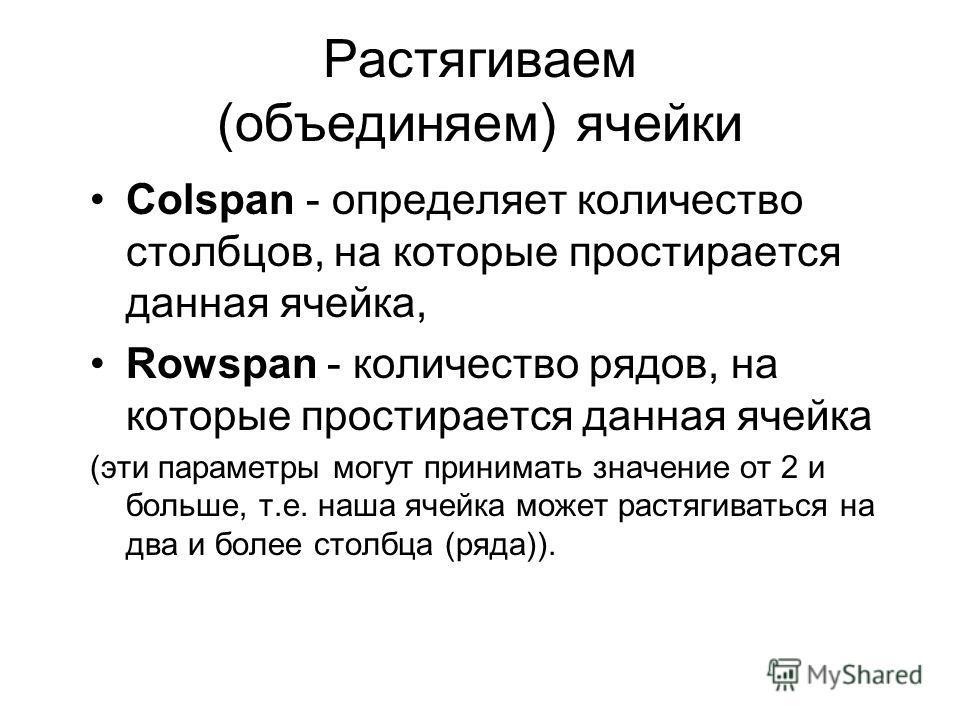 Растягиваем (объединяем) ячейки Colspan - определяет количество столбцов, на которые простирается данная ячейка, Rowspan - количество рядов, на которые простирается данная ячейка (эти параметры могут принимать значение от 2 и больше, т.е. наша ячейка