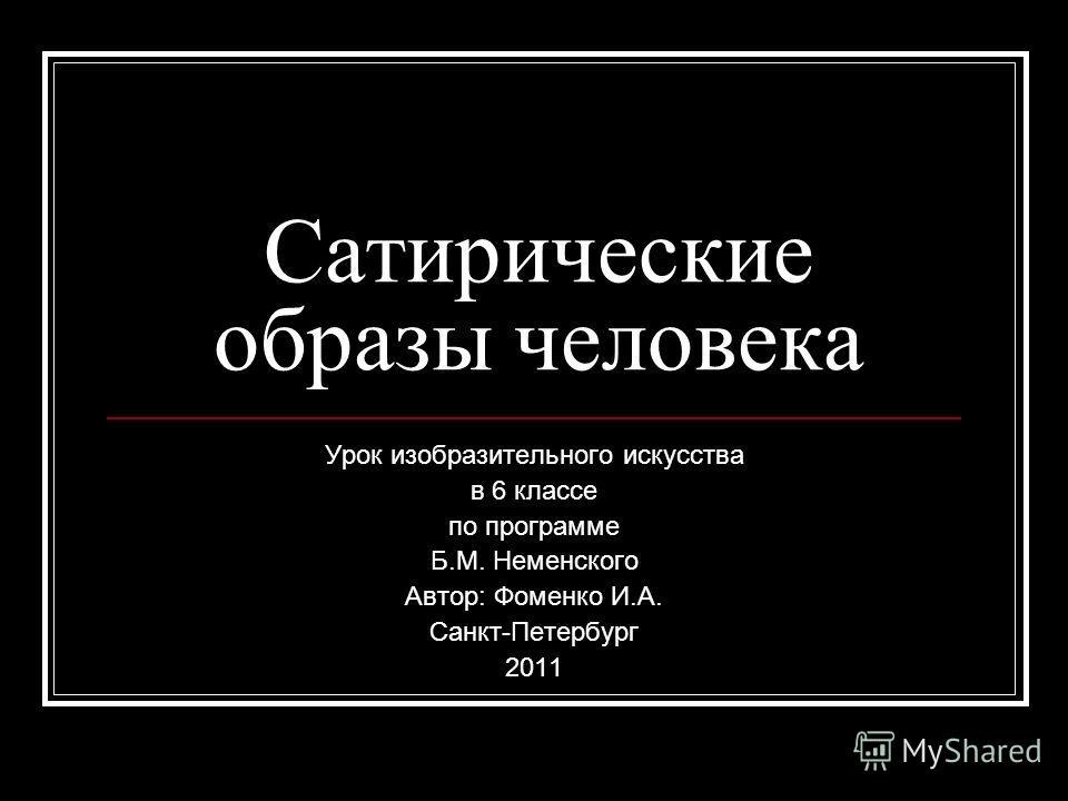 Сатирические образы человека Урок изобразительного искусства в 6 классе по программе Б.М. Неменского Автор: Фоменко И.А. Санкт-Петербург 2011