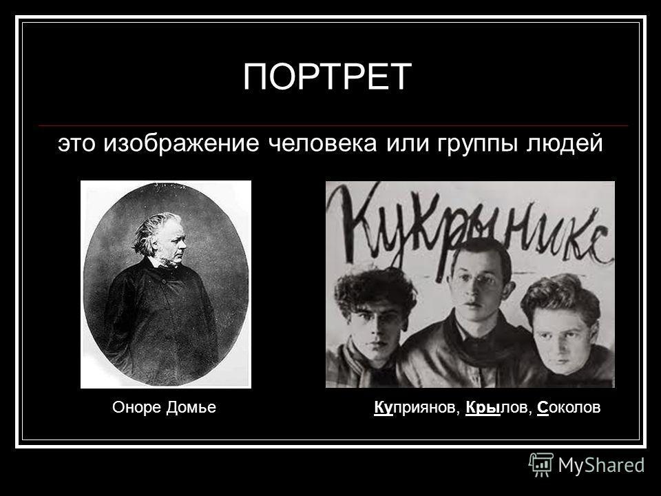 ПОРТРЕТ это изображение человека или группы людей Оноре ДомьеКуприянов, Крылов, Соколов