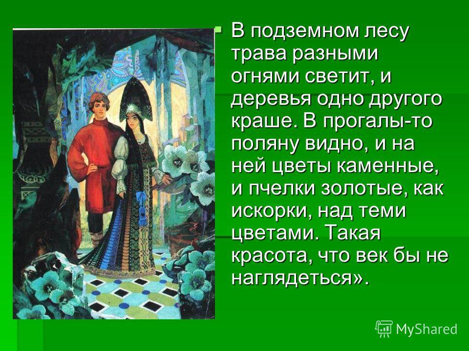 В подземном лесу трава разными огнями светит, и деревья одно другого краше. В прогалы-то поляну видно, и на ней цветы каменные, и пчелки золотые, как искорки, над теми цветами. Такая красота, что век бы не наглядеться». В подземном лесу трава разными