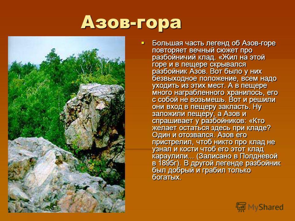 Азов-гора Большая часть легенд об Азов-горе повторяет вечный сюжет про разбойничий клад. «Жил на этой горе и в пещере скрывался разбойник Азов. Вот было у них безвыходное положение, всем надо уходить из этих мест. А в пещере много награбленного храни