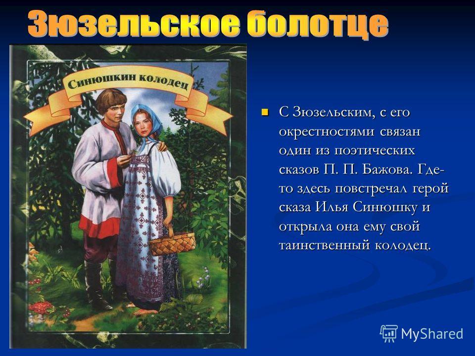 С Зюзельским, с его окрестностями связан один из поэтических сказов П. П. Бажова. Где- то здесь повстречал герой сказа Илья Синюшку и открыла она ему свой таинственный колодец.