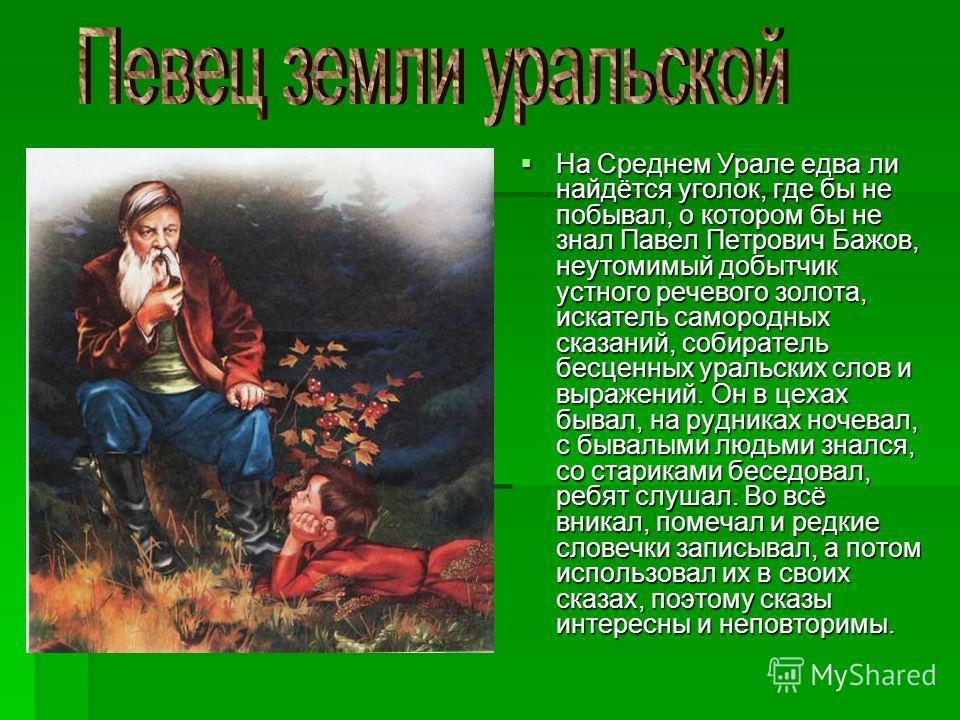 На Среднем Урале едва ли найдётся уголок, где бы не побывал, о котором бы не знал Павел Петрович Бажов, неутомимый добытчик устного речевого золота, искатель самородных сказаний, собиратель бесценных уральских слов и выражений. Он в цехах бывал, на р