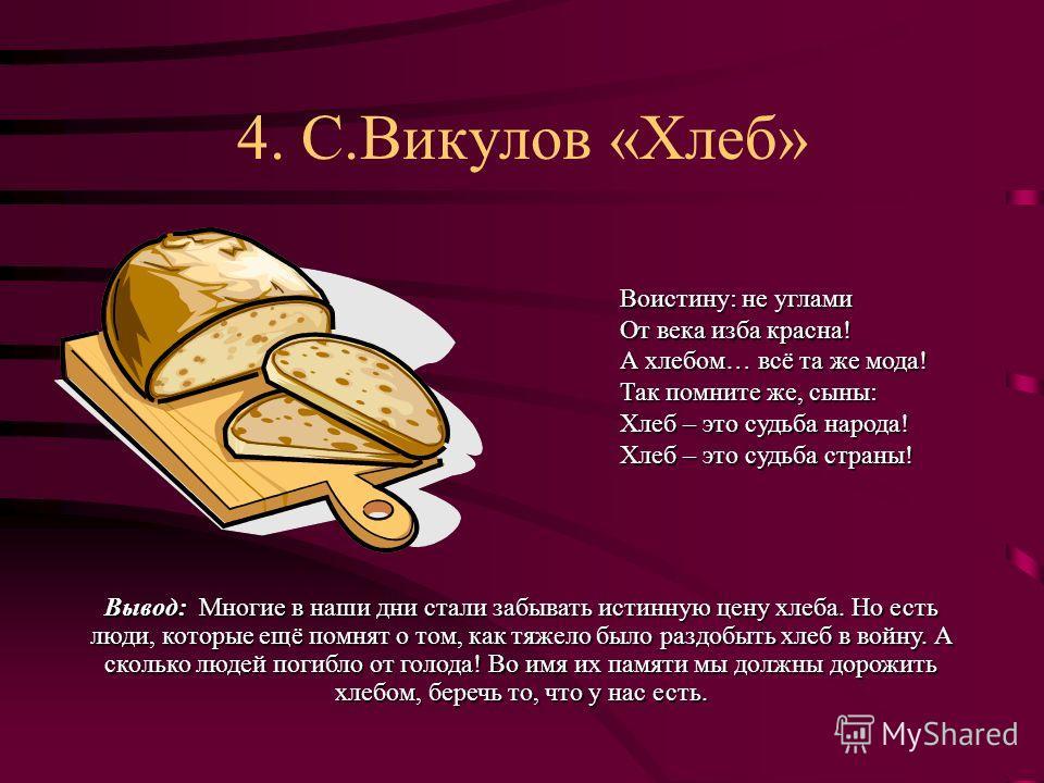 4. С.Викулов «Хлеб» Воистину: не углами От века изба красна! А хлебом… всё та же мода! Так помните же, сыны: Хлеб – это судьба народа! Хлеб – это судьба страны! Вывод: Многие в наши дни стали забывать истинную цену хлеба. Но есть люди, которые ещё по
