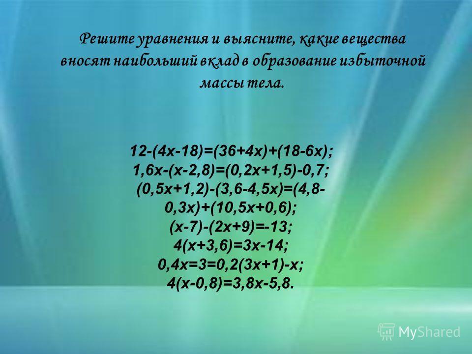 Решите уравнения и выясните, какие вещества вносят наибольший вклад в образование избыточной массы тела. 12-(4х-18)=(36+4х)+(18-6х); 1,6х-(х-2,8)=(0,2х+1,5)-0,7; (0,5х+1,2)-(3,6-4,5х)=(4,8- 0,3х)+(10,5х+0,6); (х-7)-(2х+9)=-13; 4(х+3,6)=3х-14; 0,4х=3=