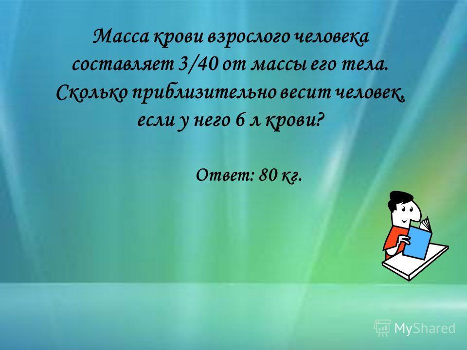 Масса крови взрослого человека составляет 3/40 от массы его тела. Сколько приблизительно весит человек, если у него 6 л крови? Ответ: 80 кг.