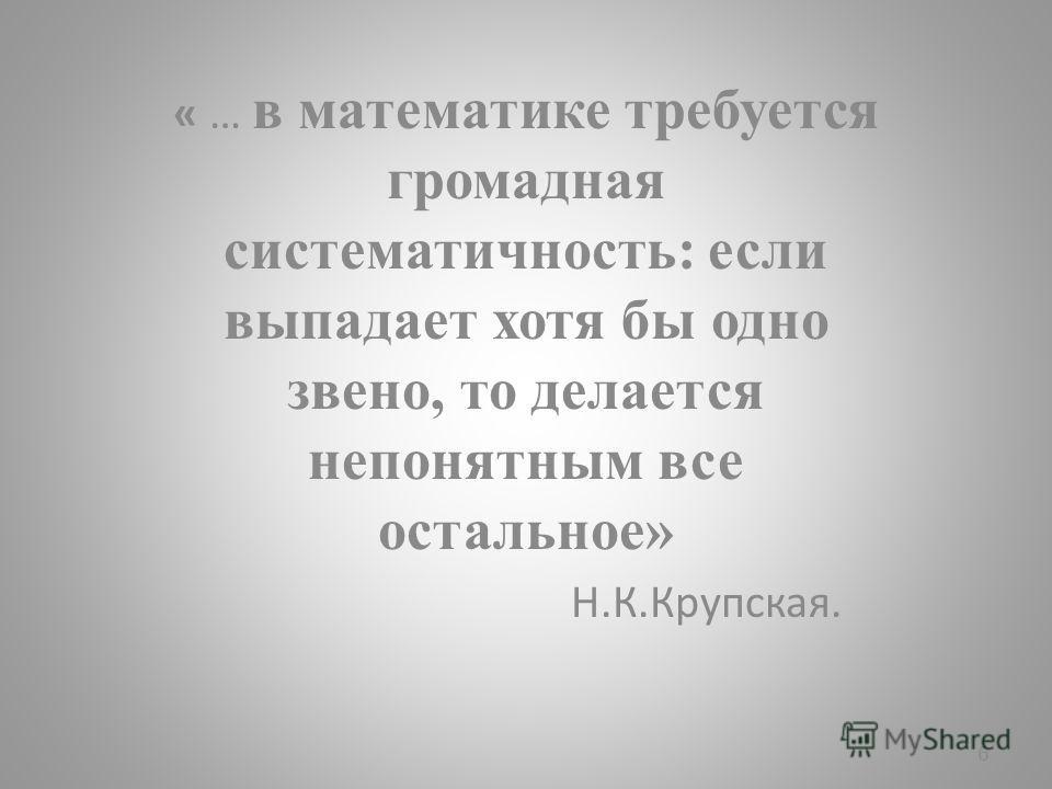 « … в математике требуется громадная систематичность: если выпадает хотя бы одно звено, то делается непонятным все остальное» Н.К.Крупская. 6