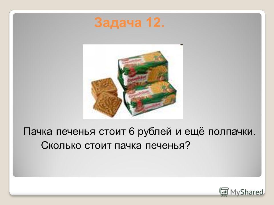 Задача 12. Пачка печенья стоит 6 рублей и ещё полпачки. Сколько стоит пачка печенья?