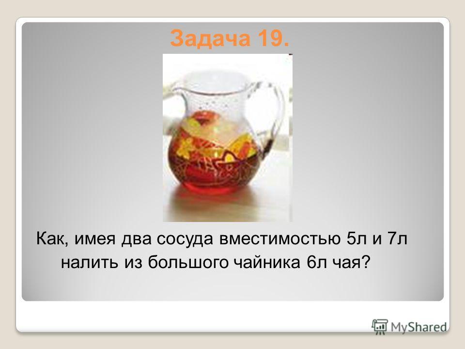Задача 19. Как, имея два сосуда вместимостью 5л и 7л налить из большого чайника 6л чая?