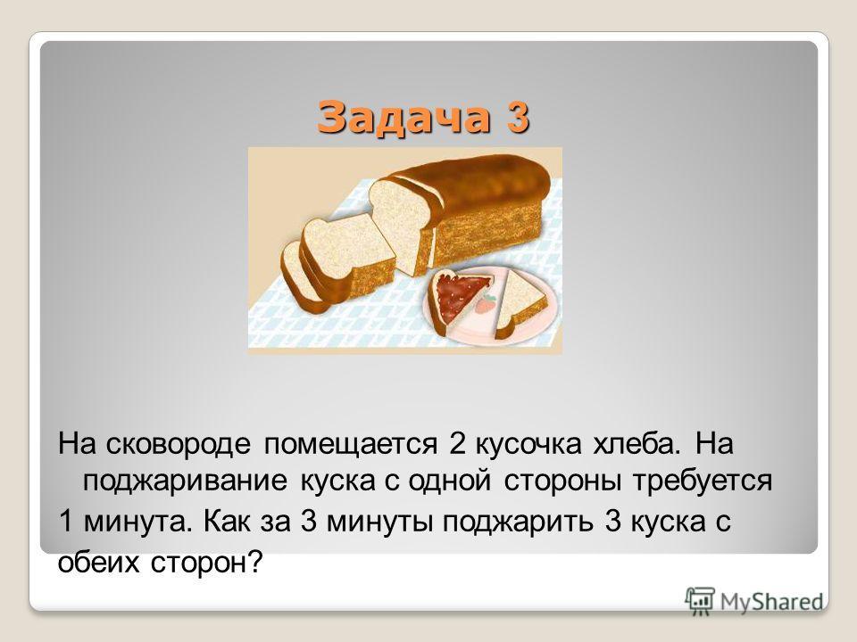 Задача 3 На сковороде помещается 2 кусочка хлеба. На поджаривание куска с одной стороны требуется 1 минута. Как за 3 минуты поджарить 3 куска с обеих сторон?
