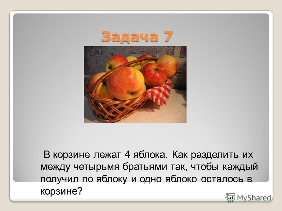 Задача 7 В корзине лежат 4 яблока. Как разделить их между четырьмя братьями так, чтобы каждый получил по яблоку и одно яблоко осталось в корзине?