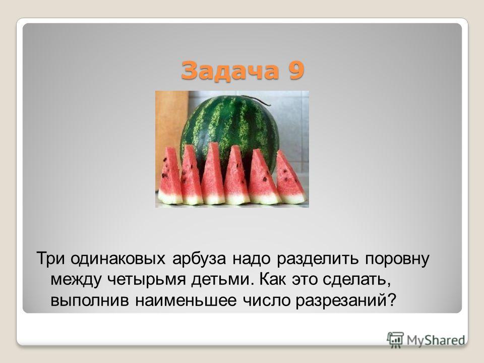 Задача 9 Три одинаковых арбуза надо разделить поровну между четырьмя детьми. Как это сделать, выполнив наименьшее число разрезаний?