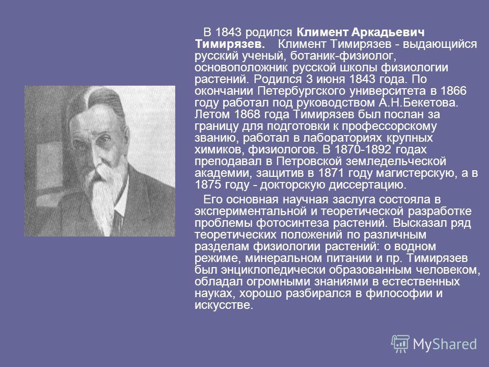 В 1843 родился Климент Аркадьевич Тимирязев. Климент Тимирязев - выдающийся русский ученый, ботаник-физиолог, основоположник русской школы физиологии растений. Родился 3 июня 1843 года. По окончании Петербургского университета в 1866 году работал под