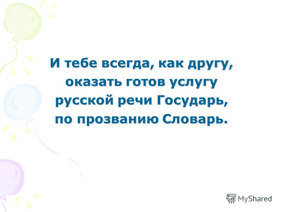 И тебе всегда, как другу, оказать готов услугу русской речи Государь, по прозванию Словарь.