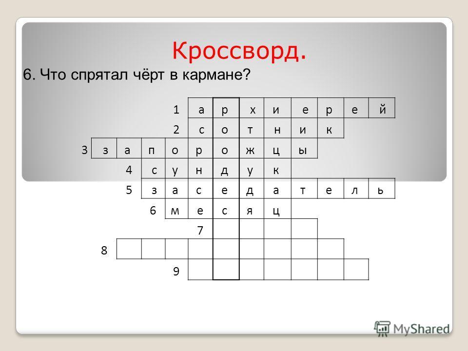 1 ар хи ер е й 2 со т ни к 3 за п о р о ж ц ы 4 су н д у к 5 за с е д а т е л ь 6м ес я ц 7 8 9 Кроссворд. 6. Что спрятал чёрт в кармане?
