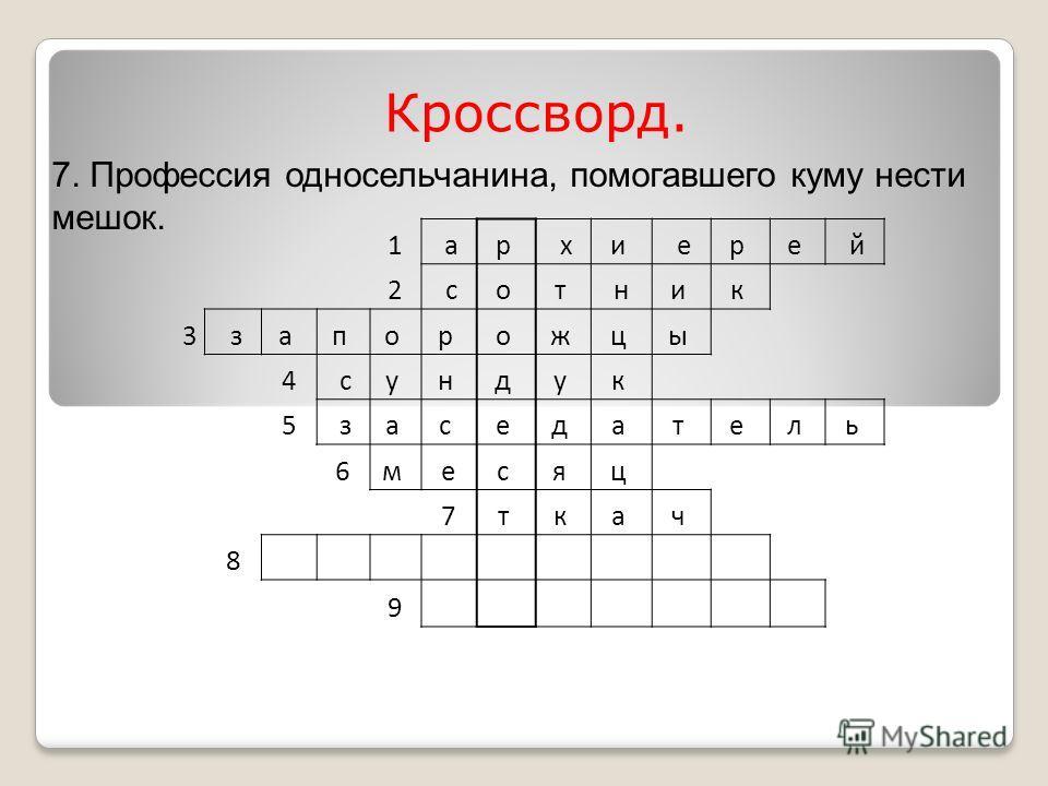 1 ар хи ер е й 2 со т ни к 3 за п о р о ж ц ы 4 су н д у к 5 за с е д а т е л ь 6м ес я ц 7т к а ч 8 9 Кроссворд. 7. Профессия односельчанина, помогавшего куму нести мешок.