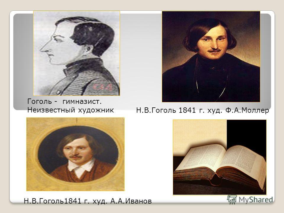 Гоголь - гимназист. Неизвестный художник Н.В.Гоголь1841 г. худ. А.А.Иванов Н.В.Гоголь 1841 г. худ. Ф.А.Моллер