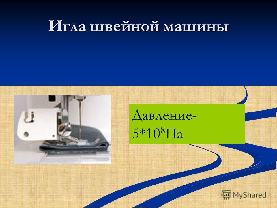 Игла швейной машины Давление- 5*10 8 Па