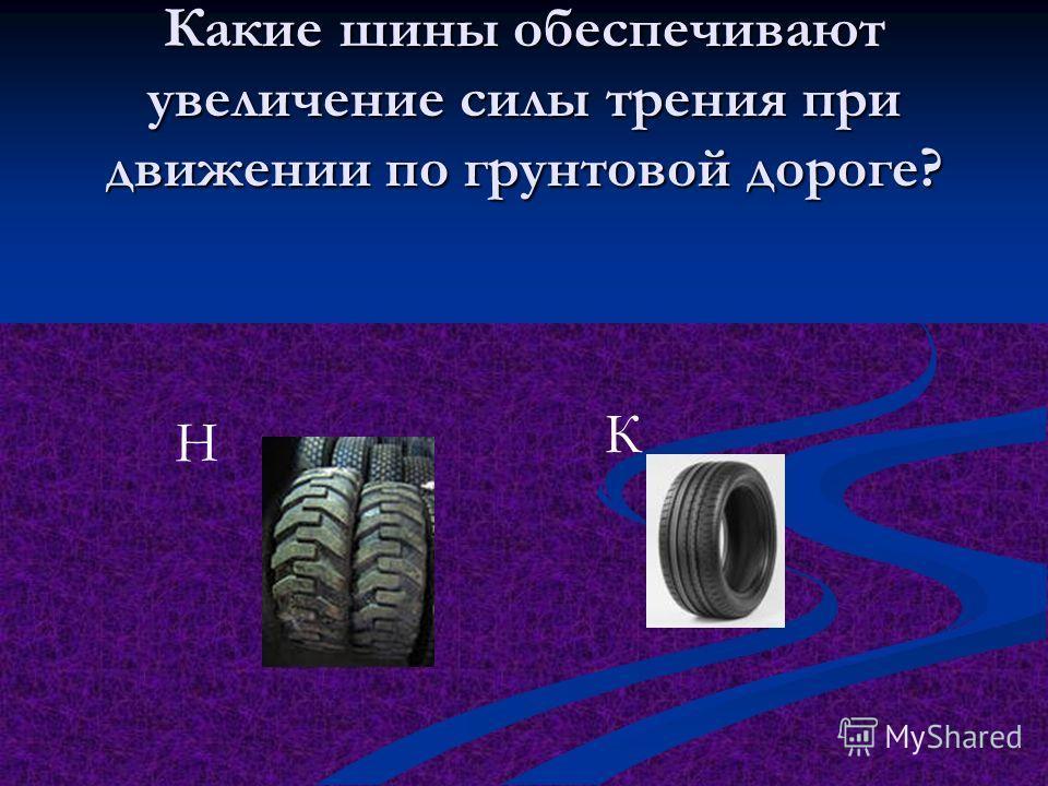 Какие шины обеспечивают увеличение силы трения при движении по грунтовой дороге? Н К