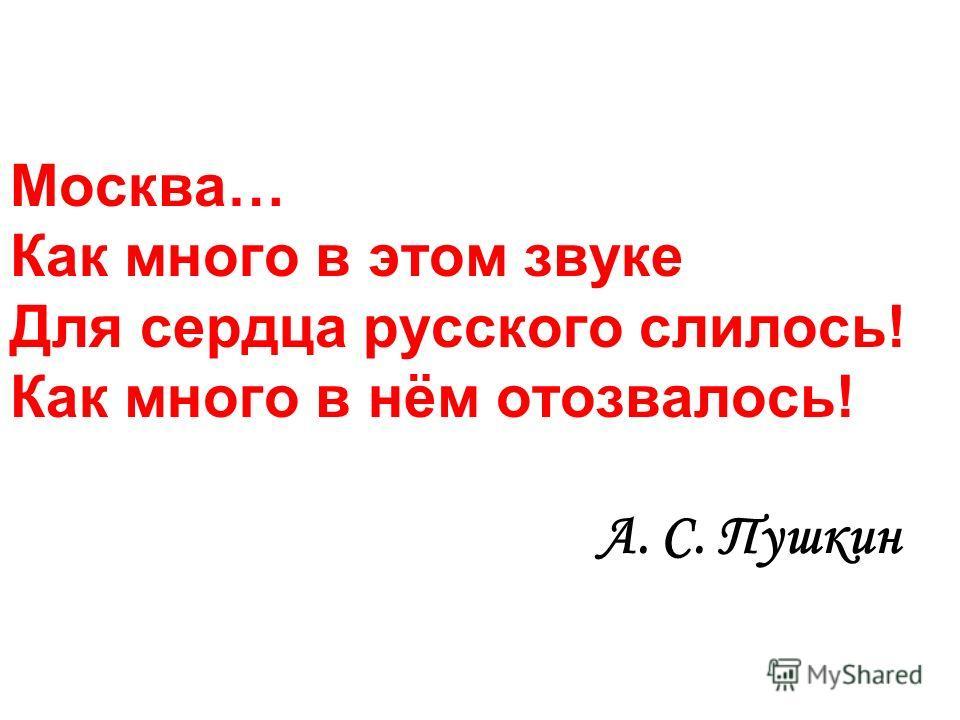 Москва… Как много в этом звуке Для сердца русского слилось! Как много в нём отозвалось! А. С. Пушкин