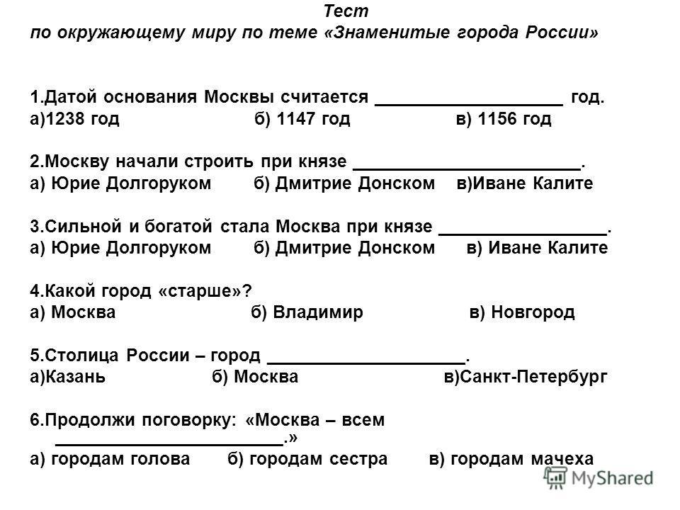 Тест по окружающему миру по теме «Знаменитые города России» 1.Датой основания Москвы считается ___________________ год. а)1238 год б) 1147 год в) 1156 год 2.Москву начали строить при князе _______________________. а) Юрие Долгоруком б) Дмитрие Донско