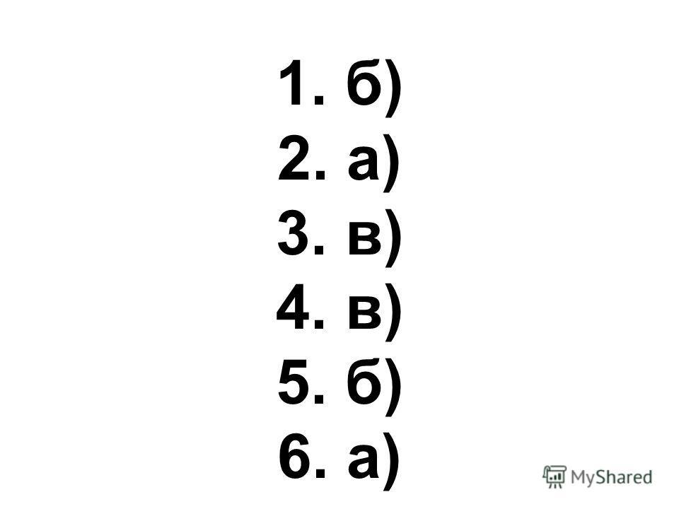 1. б) 2. а) 3. в) 4. в) 5. б) 6. а)
