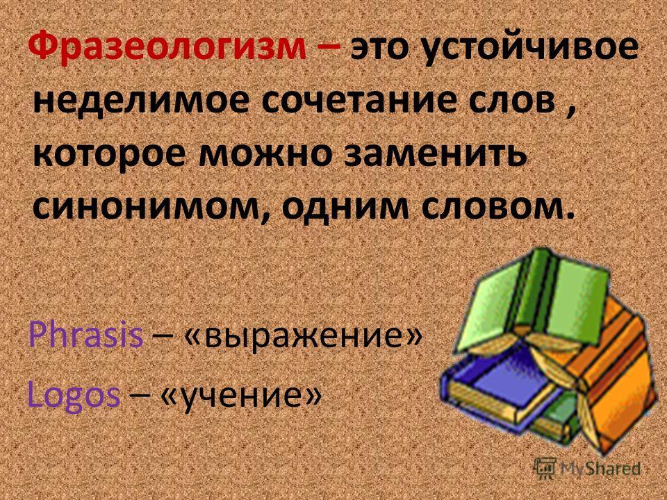 Фразеологизм – это устойчивое неделимое сочетание слов, которое можно заменить синонимом, одним словом. Phrasis – «выражение» Logos – «учение»